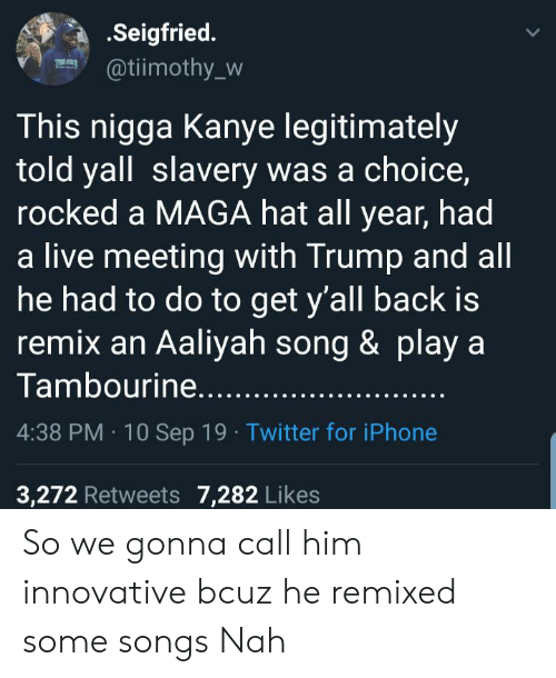 Iphone, Kanye, and Twitter: .Seigfried.  @tiimothy_w  This nigga Kanye legitimately  told yall slavery was a choice,  rocked a MAGA hat all year, had  a live meeting with Trump and all  he had to do to get y'all back is  remix an Aaliyah song & play a  Tambourine.....  4:38 PM 10 Sep 19 Twitter for iPhone  3,272 Retweets 7,282 Likes So we gonna call him innovative bcuz he remixed some songs Nah