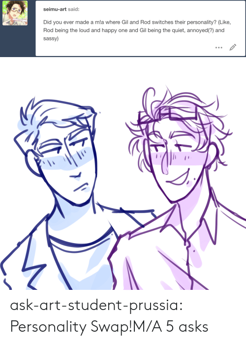 swap: seimu-art said:  Did you ever made a mla where Gil and Rod switches their personality? (Like,  Rod being the loud and happy one and Gil being the quiet, annoyed(?) and  sassy) ask-art-student-prussia:  Personality Swap!M/A 5 asks