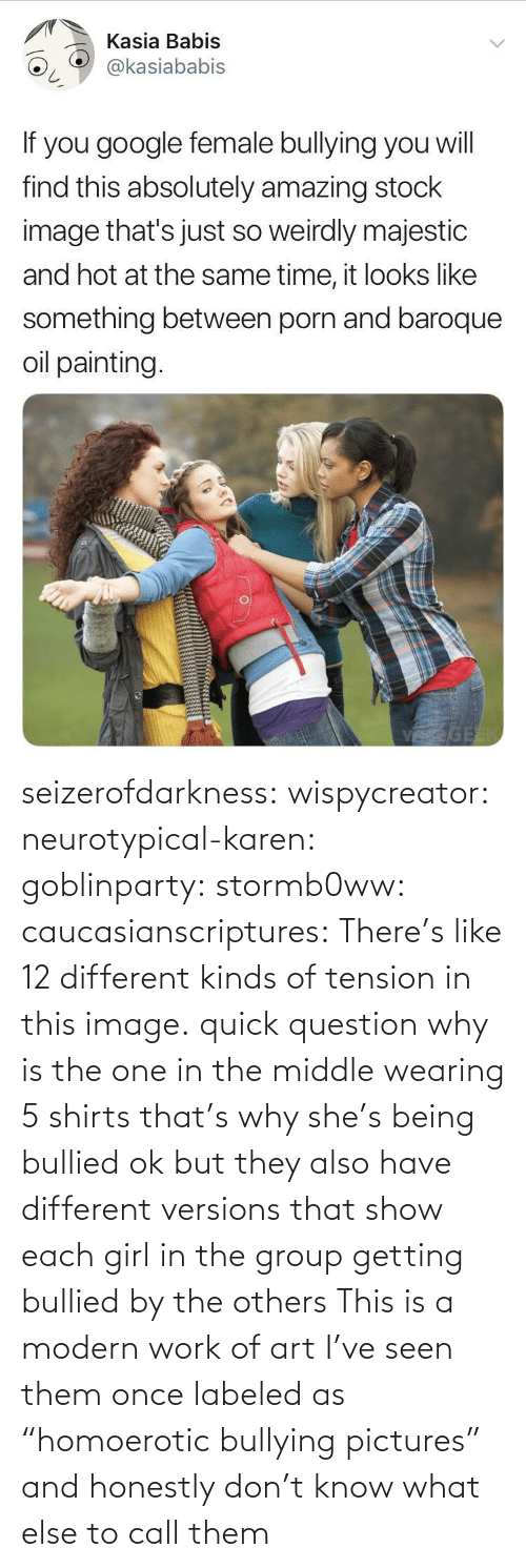 "Girl: seizerofdarkness:  wispycreator:  neurotypical-karen:  goblinparty:  stormb0ww:  caucasianscriptures: There's like 12 different kinds of tension in this image.  quick question why is the one in the middle wearing 5 shirts   that's why she's being bullied  ok but they also have different versions that show each girl in the group getting bullied by the others    This is a modern work of art  I've seen them once labeled as ""homoerotic bullying pictures"" and honestly don't know what else to call them"