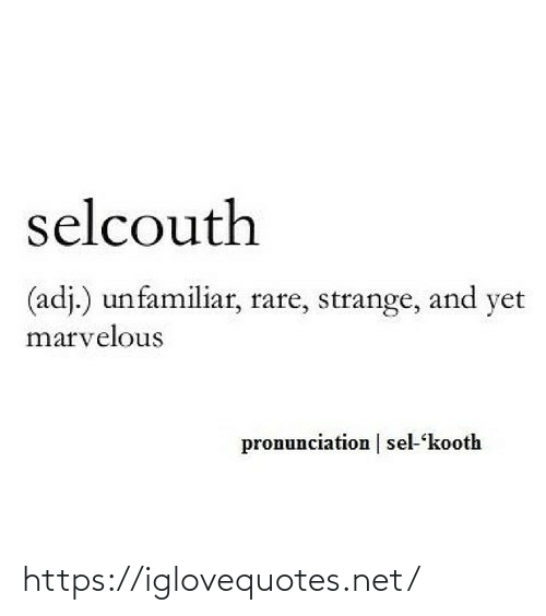 rare: selcouth  (adj.) unfamiliar, rare, strange, and yet  marvelous  pronunciation | sel-kooth https://iglovequotes.net/