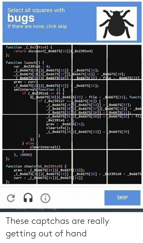 Click, Captchas, and Function: Select all squares with  bugs  If there are none, click skip  function ox2391x4)  return docunent[_0x6675 [ 12]] ex2391x4)  function launch)  var 0x2391x6 0 ;  (0x6675[14]) ox6675[13]] x6675[15];  Ox6675[18])0x6675[17]][x6675[16]]  Ox667512 1i ex6675[20ll  = curr  _0x5675[19];  0x66751221 file 0x66751231  prev  (0x6675[2]) ox6675[ 13]]  setIntervalfunction (){  if 0x2391x6  Ox6675[11]  Sx6675[301J ox6615[22] file  if (Ox2391x7  x6675[25], functi  0x6675 [26])  0x6675 [14E 0x6675[13]i  Ox6675[18 0x6675[17]][ x6675[16]]  Ox6675[27]  0x6  Ox6675[111:  0x6675[21DL 0x6675[20]] =Ox6675[22]fil  Ox6675[211Di Ox667520j1  0x2391x6=  prev=  clearinfo)  Ox6675[24 Ox6675 [ 13]] Ox6675[29]  }  0x66 5[11];  else  clearInterval()  }, 10000  function showinfo 0x2391x9) {  prev (0k6675 [ 31 ] ) [_Ox667[131];  Ox6675[31])[Ox6675[13]]ex6675[32]  curr (0k6675 [ 31 ] ) [_0x667[13]]  x2391x9 _Ox6675  SKIP These captchas are really getting out of hand