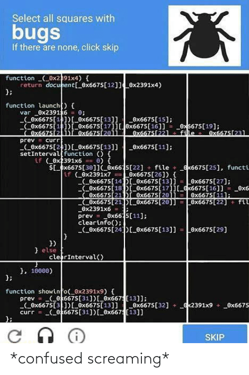 Click, Confused, and Function: Select all squares with  bugs  If there are none, click skip  function (_0x2391x4) {  return docunent[_0x6675[12]]0x2391x4)  };  function launch) {  _0x23916  (_Ox6675[1)[_0x6675[13]]  Ox6675[1])[ Ox6675[17]]0x6675[16]] = _0x5675[19];  Ox6675[21)I Ox6675[2011  0;  var  _Ox6675[15];  Ox6675[22l  fille  Ox6675[231  prev = curr  (_0x6675[21)[_0x6675[13]] _0x6675[11];  setInterval function () {  if ( Ox2391x6  $L_px6675[30]I_ox665[22] + file + _ex6675[25], functi  0) {  if (0x2391x7 Löx6675[26]) {  (_ex6675[14D_0x6675[13]] = Ox6675[27];  COx6675[18D_Ox6675[17]][_x6675[16]] = _0x6  Ox6675[21)r Ox6675[2011  COx6675[21])_0x6675[20]] = 0x6675[22] + fil  Ox2391x6 =  prev = _0x66 5[11];  clearinfo();  (_0x6675[24)[_®x6675[13]]  Ox6675[11];  Ox6675[29]  })  } else  clerInterval()  }, 10000)  };  function showinfo(_0x2391x9) {  prev = (_ok6675[31])[_6x667 (13]];  Ox6675[3])[_0x6675[13]]Ox6675[32] +  curr = (ox6675[31])[0x667(13]]  ex2391x9 + _Ox6675  SKIP *confused screaming*