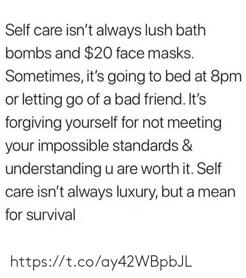 Going To Bed: Self care isn't always lush bath  bombs and $20 face masks.  Sometimes, it's going to bed at 8pm  or letting go of a bad friend. It's  forgiving yourself for not meeting  your impossible standards &  understanding u are worth it. Self  care isn't always luxury, but a mean  for survival https://t.co/ay42WBpbJL