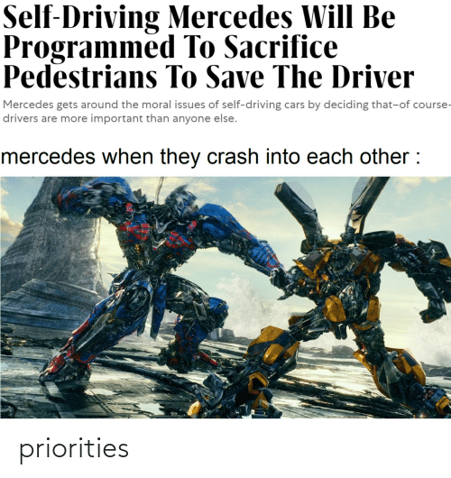 Priorities: Self-Driving Mercedes Will Be  Programmed To Sacrifice  Pedestrians To Save The Driver  Mercedes gets around the moral issues of self-driving cars by deciding that-of course-  drivers are more important than anyone else.  mercedes when they crash into each other : priorities