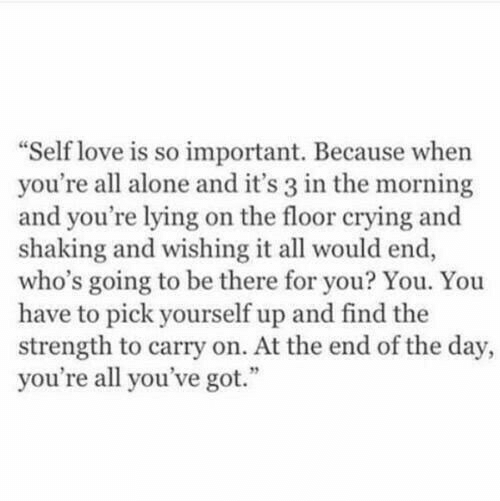 end of the day: Self love is so important. Because when  you're all alone and it's 3 in the morning  and you're lying on the floor crying and  shaking and wishing it all would end,  who's going to be there for you? You. You  have to pick yourself up and find the  strength to carry on. At the end of the day,  you're all you've got.""