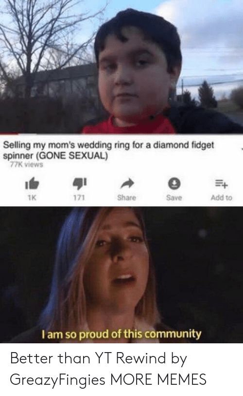 Community, Dank, and Memes: Selling my mom's wedding ring for a diamond fidget  spinner (GONE SEXUAL)  77K views  1K  Share  Save  Add to  I am so proud of this community Better than YT Rewind by GreazyFingies MORE MEMES
