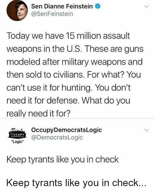 """Guns, Logic, and Hunting: Sen Dianne Feinstein  @SenFeinstein  Today we have 15 million assault  weapons in the U.S. These are guns  modeled after military weapons and  then sold to civilians. For what? You  can't use it for hunting. You don't  need it for defense. What do you  really need it for?  OccupyDemocratsLogic  @DemocratsLogic  CCUPY  """"Logic""""  Keep tyrants like you in check Keep tyrants like you in check..."""