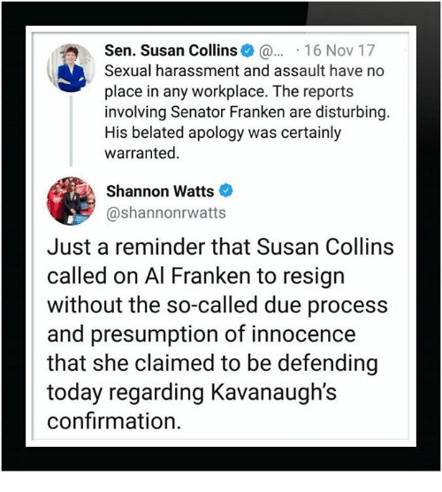 just a reminder that: Sen. Susan Collins 16 Nov 17  Sexual harassment and assault have no  place in any workplace. The reports  involving Senator Franken are disturbing  His belated apology was certainly  warranted.  Shannon Watts  @shannonrwatts  Just a reminder that Susan Collins  called on Al Franken to resign  without the so-called due process  and presumption of innocence  that she claimed to be defending  today regarding Kavanaugh's  confirmation.