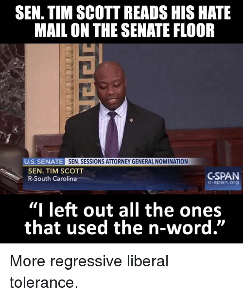 "Senations: SEN. TIM SCOTT READS HIS HATE  MAIL ON THE SENATE FLOOR  U.S. SENATE  SEN. SESSIONS ATTORNEY GENERAL NOMINATION  SEN. TIM SCOTT  GSPAN  R-South Carolina  C-span. Org  ""I left out all the ones  that used the n-word"" More regressive liberal tolerance."