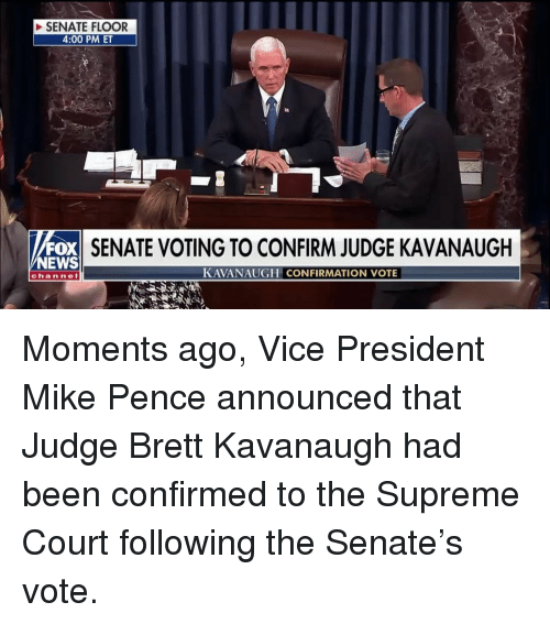 mike pence: SENATE FLOOR  4:00 PM ET  FOX  NEWS  SENATE VOTING TO CONFIRM JUDGE KAVANAUGH  KAVANAUGH CONFIRMATION VOTE  channel Moments ago, Vice President Mike Pence announced that Judge Brett Kavanaugh had been confirmed to the Supreme Court following the Senate's vote.