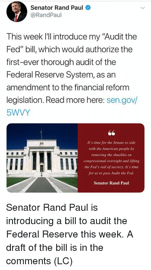 "federal reserve: Senator Rand Paul  @RandPaul  This week l'll introduce my ""Audit the  Fed"" bill, which would authorize the  first-ever thorough audit of the  Federal Reserve System, as an  amendment to the financial reform  legislation. Read more here: sen.gov/  5WVY  It's time for the Senate to side  with the American people by  removing the shackles on  congressional oversight and lifting  the Fed's veil of secrecy. It's time  for us to pass Audit the Fed  Senator Rand Paul  IIE Senator Rand Paul is introducing a bill to audit the Federal Reserve this week.  A draft of the bill is in the comments (LC)"