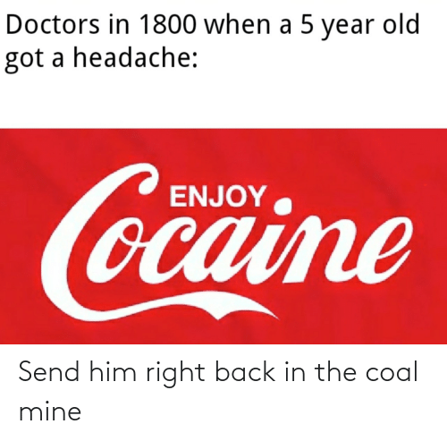 him: Send him right back in the coal mine