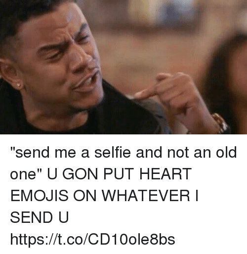 """—˜: """"send me a selfie and not an old one""""  U GON PUT HEART EMOJIS ON WHATEVER I SEND U https://t.co/CD10ole8bs"""