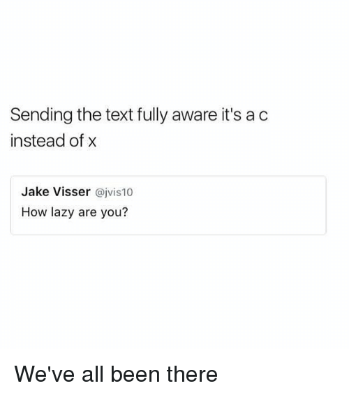 acs: Sending the text fully aware it's ac  instead of x  Jake Visser @jvis10  How lazy are you? We've all been there