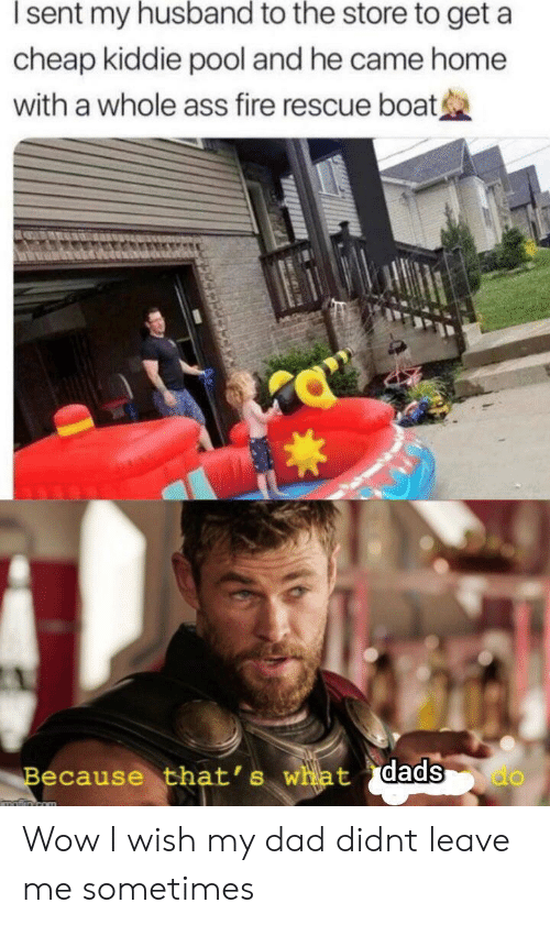 Ass, Dad, and Fire: sent my husband to the store to get a  cheap kiddie pool and he came home  with a whole ass fire rescue boat  Because that's what dads  do  matiin com Wow I wish my dad didnt leave me sometimes