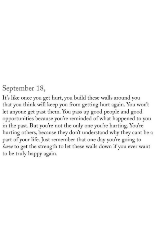 Life, Good, and Happy: September 18,  It's like once you get hurt, you build these walls around you  that you think will keep you from getting hurt again. You won't  let anyone get past them. You pass up good people and good  opportunities because you're reminded of what happened to you  in the past. But you're not the only one you're hurting. You're  hurting others, because they don't understand why they cant be a  part of your life. Just remember that one day you're going to  have to get the strength to let these walls down if you ever want  to be truly happy again.