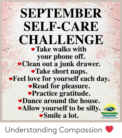 Love for Quotes: SEPTEMBER  SELF-CARE  CHALLENGE  Take walks with  your phone off.  Clean out a junk drawer.  Take short naps.  Feel love for yourself each day  Read for pleasure.  Practice gratitude.  Dance around the house.  Allow yourself to be silly.  Smile a lot.  Understanding  Compassion  UndertandingCempaion.cem Understanding Compassion ❤️