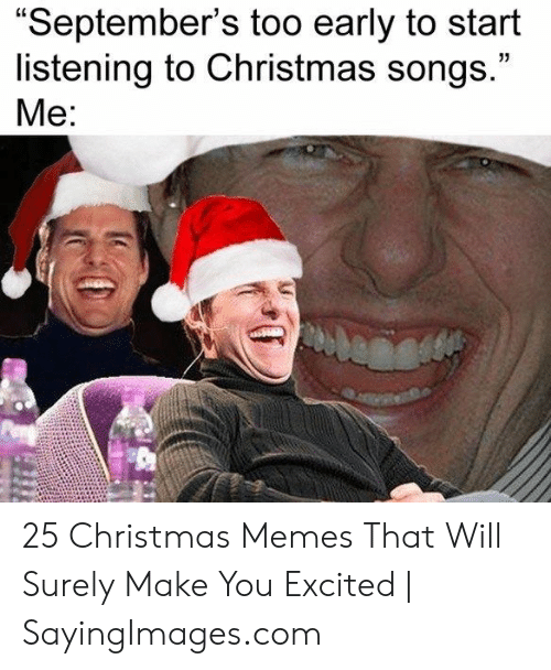 Too Early For Christmas Meme.September S Too Early To Start Listening To Christmas Songs
