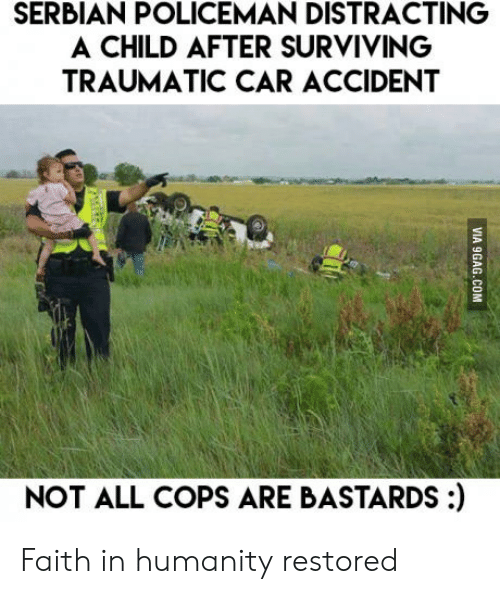 Humanity Restored: SERBIAN POLICEMAN DISTRACTING  A CHILD AFTER SURVIVING  TRAUMATIC CAR ACCIDENT  NOT ALL COPS ARE BASTARDS:) Faith in humanity restored
