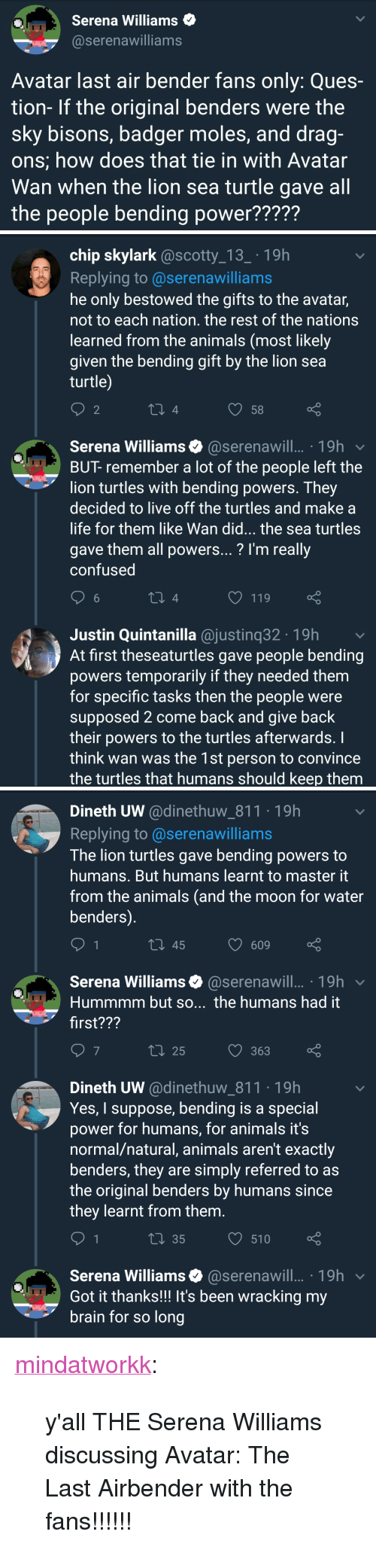 """ques: Serena Williams  @serenawilliams  Avatar last air bender fans only: Ques-  tion- If the original benders were the  sky bisons, badger moles, and drag-  ons; how does that tie in with Avatar  Wan when the lion sea turtle gave all  the people bending power?????   chip skylark @scotty_13_ 19h  Replying to@serenawilliams  he only bestowed the gifts to the avatar,  not to each nation. the rest of the nations  learned from the animals (most likely  given the bending gift by the lion sea  turtle  2  O58  Serena Williams@serenawill.. 19h  BUT- remember a lot of the people left the  lion turtles with bending powers. They  decided to live off the turtles and make a  life for them like Wan did... the sea turtles  gave them all powers...? l'm really  confused  O 119  Justin Quintanilla @justinq32 19h  At first theseaturtles gave people bending  powers temporarily if they needed them  for specific tasks then the people were  supposed 2 come back and give back  their powers to the turtles afterwards.  think wan was the 1st person to convince  the turtles that humans should keep them   Dineth UW @dinethuw_811.19h  Replying to @serenawilliams  The lion turtles gave bending powers to  humans. But humans learnt to master it  from the animals (and the moon for water  benders)  10 45  609 ç  Serena Williams@serenawill.. 19h  Hummmm but so... the humans had it  first???  t 25  363  Dineth UW @dinethuw_811 19h  Yes, I suppose, bending is a special  power for humans, for animals it's  normal/natural, animals aren't exactly  benders, they are simply referred to as  the original benders by humans since  they learnt from them  t 35  O 510  Serena Williams@serenawill.. 19h  Got it thanks!!! It's been wracking my  brain for so long <p><a href=""""http://mindatworkk.tumblr.com/post/172081825853/yall-the-serena-williams-discussing-avatar-the"""" class=""""tumblr_blog"""" target=""""_blank"""">mindatworkk</a>:</p><blockquote><p>y'all THE Serena Williams discussing Avatar: The Last Airbender with the fans!!!!"""