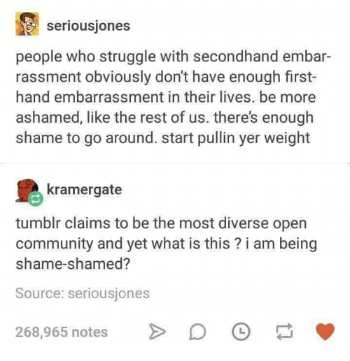 shamed: seriousjones  people who struggle with secondhand embar  rassment obviously don't have enough first-  hand embarrassment in their lives. be more  ashamed, like the rest of us. there's enough  shame to go around. start pullin yer weight  kramergate  tumblr claims to be the most diverse open  community and yet what is this? i am being  shame-shamed?  Source: seriousjones  268,965 notes >