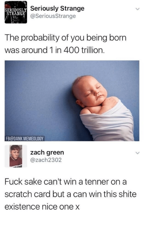 Dank, Fuck, and Scratch: SERIOUSLY  STRANGE  Seriously Strange  @SeriousStrange  The probability of you being born  was around 1 in 400 trillion.  FB@DANK MEMEOLOGY  zach green  @zach2302  Fuck sake can't win a tenner on a  scratch card but a can win this shite  existence nice one x