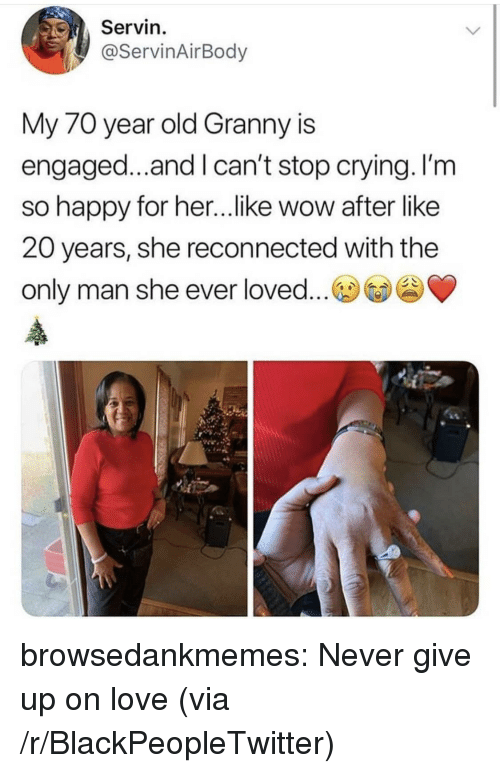 Blackpeopletwitter, Crying, and Love: Servin  @ServinAirBody  My 70 year old Granny is  engaged...and I can't stop crying. I'm  so happy for her...like wow after like  20 years, she reconnected with the  only man she ever loved... browsedankmemes:  Never give up on love (via /r/BlackPeopleTwitter)