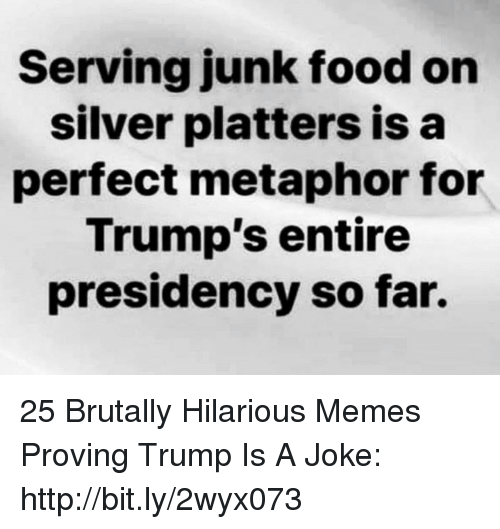 Trump Is A: Serving junk food on  silver platters isa  perfect metaphor for  Trump's entire  presidency so far. 25 Brutally Hilarious Memes Proving Trump Is A Joke: http://bit.ly/2wyx073