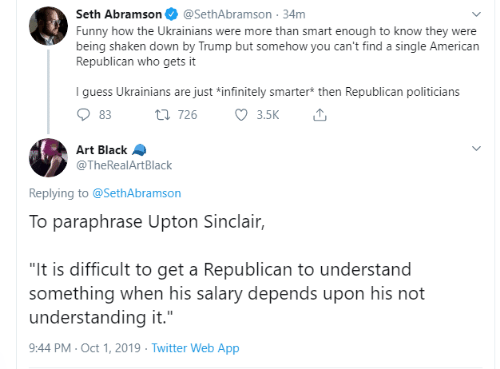 "salary: Seth Abramson  @SethAbramson 34m  Funny how the Ukrainians were more than smart enough to know they were  being shaken down by Trump but somehow you can't find a single American  Republican who gets it  I guess Ukrainians are just *infinitely smarter* then Republican politicians  3.5K  t 726  83  Art Black  @TheRealArtBlack  Replying to @SethAbramson  To paraphrase Upton Sinclair,  ""It is difficult to get a Republican to understand  something when his salary depends upon his not  understanding it.""  9:44 PM Oct 1, 2019 Twitter Web App"