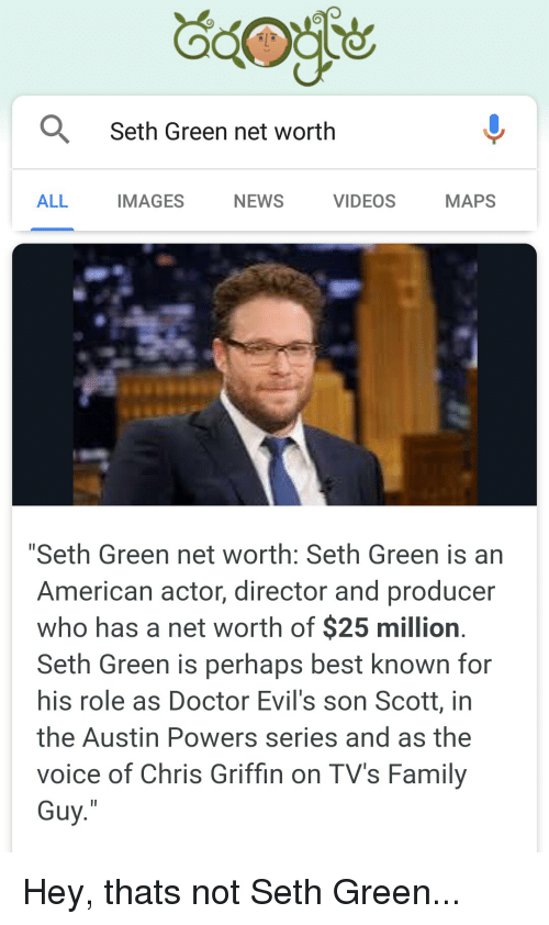 """Net Worth: Seth Green net worth  ALL  IMAGES  NEWS  VIDEOS  MAPS  """"Seth Green net worth: Seth Green is an  American actor, director and producer  who has a net worth of $25 million  Seth Green is perhaps best known for  his role as Doctor Evil's son Scott, in  the Austin Powers series and as the  voice of Chris Griffin on TV's Family  Guy Hey, thats not Seth Green..."""