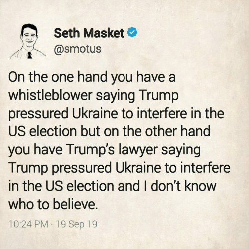 Lawyer: Seth Masket  @smotus  On the one hand you have a  whistleblower saying Trump  pressured Ukraine to interfere in the  US election but on the other hand  you have Trump's lawyer saying  Trump pressured Ukraine to interfere  in the US election and I don't know  who to believe.  10:24 PM 19 Sep 19