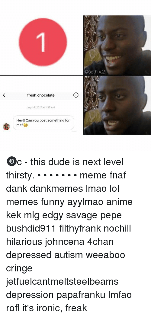 Meme Fnaf: @seth.v.2  fresh.chocolate  July 16, 2017 at 1:32 AM  Hey!! Can you post something for  me?学 🎱c - this dude is next level thirsty. • • • • • • • meme fnaf dank dankmemes lmao lol memes funny ayylmao anime kek mlg edgy savage pepe bushdid911 filthyfrank nochill hilarious johncena 4chan depressed autism weeaboo cringe jetfuelcantmeltsteelbeams depression papafranku lmfao rofl it's ironic, freak