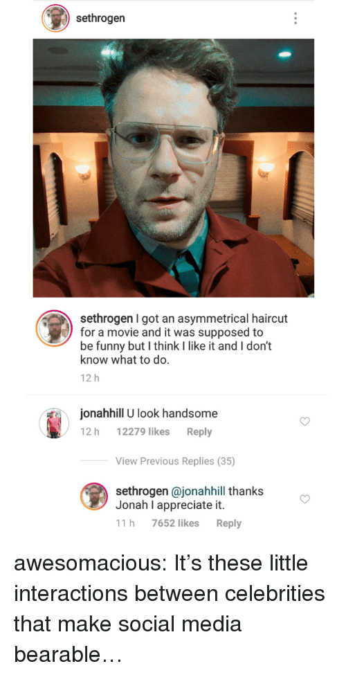 Funny, Haircut, and Social Media: sethrogen  sethrogen I got an asymmetrical haircut  for a movie and it was supposed to  be funny but I think I like it and I don't  know what to do.  12 h  onahhill U look handsome  12 h 12279 likes Reply  View Previous Replies (35)  sethrogen @jonahhill thanks  Jonah I appreciate it.  11 h 7652 likes Reply awesomacious:  It's these little interactions between celebrities that make social media bearable…