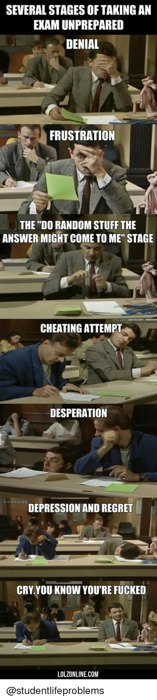"Desperation: SEVERAL STAGES OF TAKING AN  EXAM UNPREPARED  DENIAL  FRUSTRATION  THE ""DO RANDOM STUFF THE  ANSWER MIGHT COME TO ME"" STAGE  CHEATING ATTEMPT  DESPERATION  DEPRESSION AND REGRET  CRY.YOU KNOW YOU'RE FUCKED  LOLZONLINE.COM @studentlifeproblems"