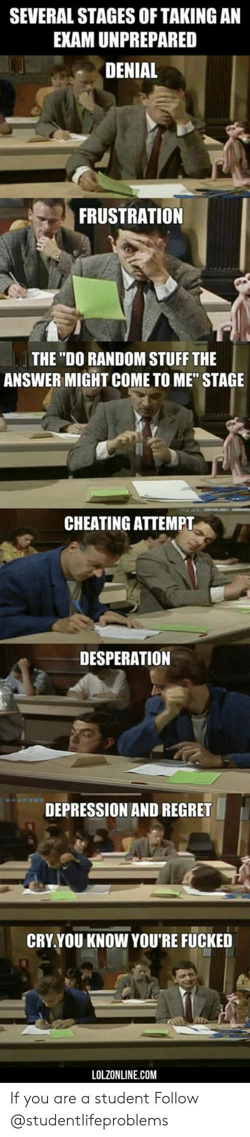 """Desperation: SEVERAL STAGES OF TAKING AN  EXAM UNPREPARED  DENIAL  FRUSTRATION  THE """"DO RANDOM STUFF THE  ANSWER MIGHT COME TO ME"""" STAGE  CHEATING ATTEMPT  DESPERATION  DEPRESSION AND REGRET  CRY.YOU KNOW YOU'RE FUCKED  LOLZONLINE.COM If you are a student Follow @studentlifeproblems"""