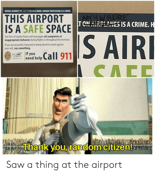 Crime, Police, and Saw: SEXUAL ASSAULT CNRLANES IS A CRIME. HUMAN TRAFFICKING IS A CRIME  THIS AIRPORT  IS A SAFE SPACE TONRPLANES IS A CRIME. H  ANUWHERE  S AIRI  The Port of Seattle Police will investigate all complaints of  inappropriate behavior during flights or throughout the terminal  If you are assaulted, harassed or being forced to travel against  your will,say something.  If you  need help  Call 911  HELP  Port  of Seattle  CACC  VRYROAN  Thank you, random citizen! Saw a thing at the airport