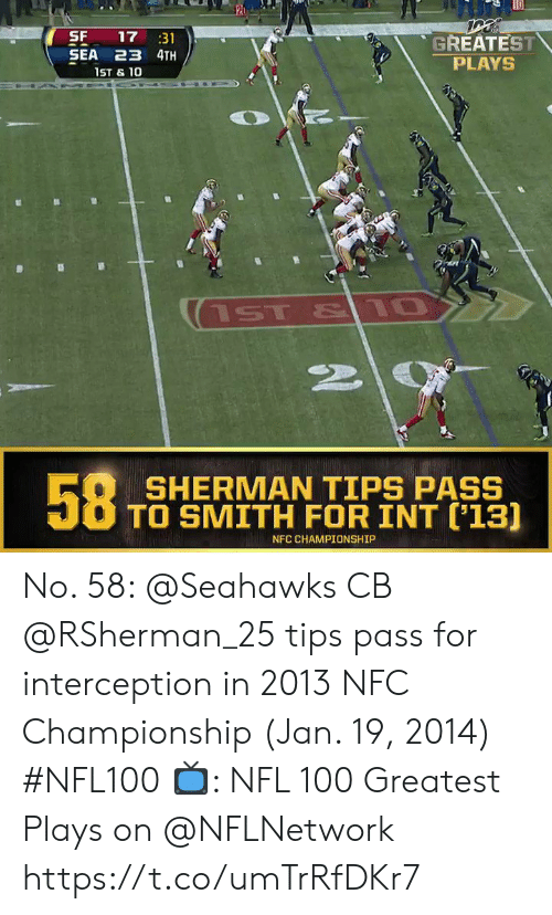 Memes, Nfl, and Seahawks: SF  SEA 23 4TH  17 31  GREATEST  PLAYS  1ST & 10  ST & 10  58  SHERMAN TIPS PASS  TO SMITH FOR INT ('13]  NFC CHAMPIONSHIP No. 58: @Seahawks CB @RSherman_25 tips pass for interception in 2013 NFC Championship (Jan. 19, 2014) #NFL100  ?: NFL 100 Greatest Plays on @NFLNetwork https://t.co/umTrRfDKr7