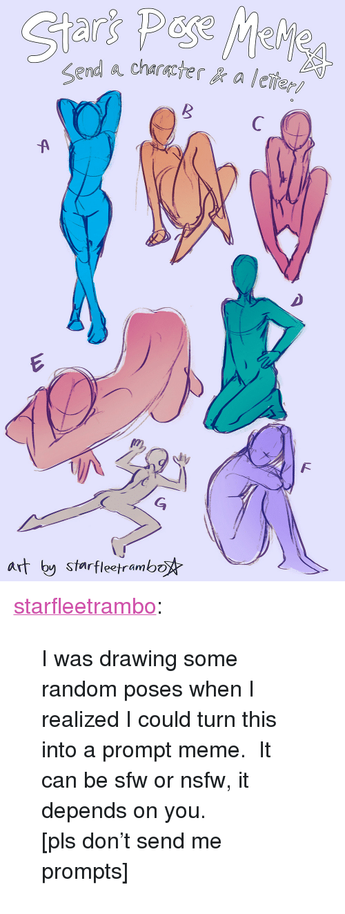 """Meme It: Sfarfleetrambo <p><a href=""""http://starfleetrambo.tumblr.com/post/172415715058/i-was-drawing-some-random-poses-when-i-realized-i"""" class=""""tumblr_blog"""" target=""""_blank"""">starfleetrambo</a>:</p>  <blockquote><p>I was drawing some random poses when I realized I could turn this into a prompt meme. It can be sfw or nsfw, it depends on you.</p><p>[pls don't send me prompts]</p></blockquote>"""