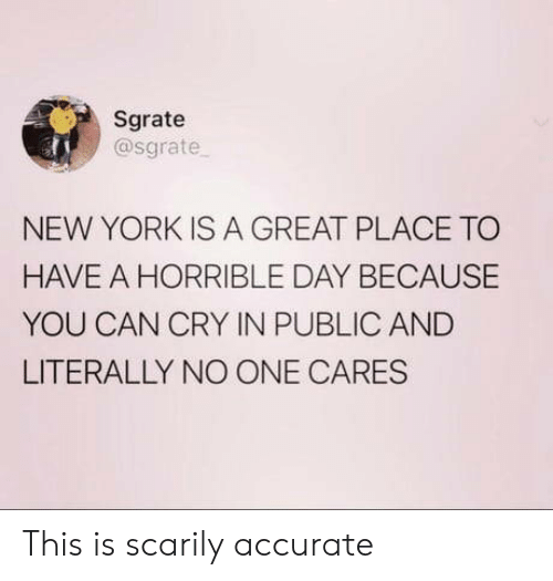 New York, Can, and One: Sgrate  @sgrate  NEW YORK IS A GREAT PLACE TO  HAVE A HORRIBLE DAY BECAUSE  YOU CAN CRY IN PUBLIC AND  LITERALLY NO ONE CARES This is scarily accurate