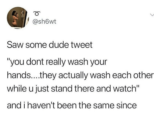 "stand: @sh6wt  Saw some dude tweet  ""you dont really wash your  hands..they actually wash each other  while u just stand there and watch""  and i haven't been the same since"