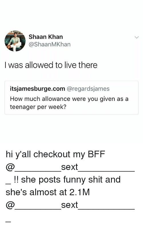 Posts Funny: Shaan Khan  @ShaanMKhan  I was allowed to live there  itsjamesburge.com @regardsjames  How much allowance were you given as a  teenager per week? hi y'all checkout my BFF @_________sext____________ !! she posts funny shit and she's almost at 2.1M @_________sext____________