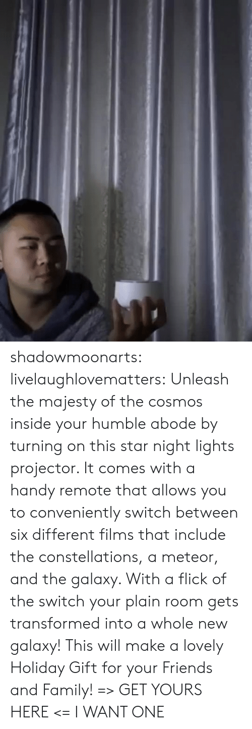 Family, Friends, and Target: shadowmoonarts:  livelaughlovematters: Unleash the majesty of the cosmos inside your humble abode by turning on this star night lights projector. It comes with a handy remote that allows you to conveniently switch between six different films that include the constellations, a meteor, and the galaxy. With a flick of the switch your plain room gets transformed into a whole new galaxy! This will make a lovely Holiday Gift for your Friends and Family! => GET YOURS HERE <=   I WANT ONE