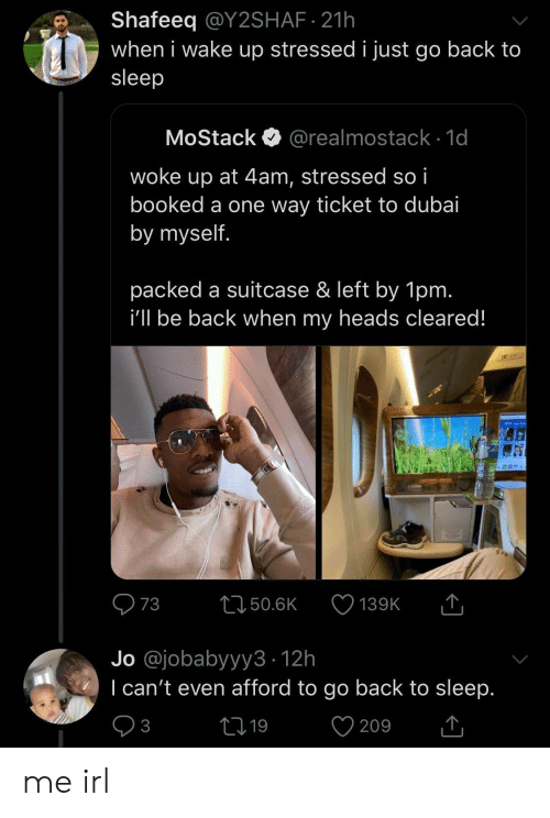 stressed: Shafeeq @Y2SHAF 21h  when i wake up stressed i just go back to  sleep  MoStack  @realmostack 1d  woke up at 4am, stressed so i  booked a one way ticket to dubai  by myself.  packed a suitcase & left by 1pm.  i'll be back when my heads cleared!  T  73  L150.6K  139K  Jo @jobabyyy3 12h  I can't even afford to go back to sleep.  V  21 19  3  209 me irl