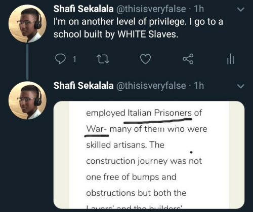 level: Shafi Sekalala @thisisveryfalse · 1h  I'm on another level of privilege. I go to a  school built by WHITE Slaves.  ili  Shafi Sekalala @thisisveryfalse · 1h  employed Italian Prisoners of  War- many of them wno were  skilled artisans. The  construction journey was not  one free of bumps and  obstructions but both the  averc'ond the builders