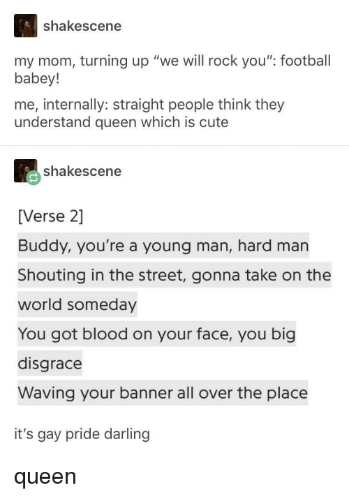 """internally: shakescene  my mom, turning up """"we will rock you"""" football  babey!  me, internally: straight people think they  understand queen which is cute  shakescene  [Verse 2]  Buddy, you're a young man, hard man  Shouting in the street, gonna take on the  world someday  You got blood on your face, you big  disgrace  Waving your banner all over the place  it's gay pride darling queen"""