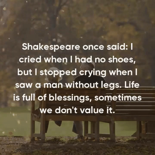 Crying, Life, and Memes: Shakespeare once said: !  cried when I had no shoes,  but I stopped crying when l  saw a man without legs. Life  is full of blessings, sometimes  we don't value it.