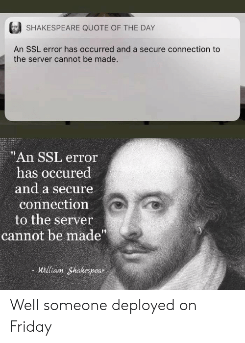 """Friday, Shakespeare, and Ssl: SHAKESPEARE QUOTE OF THE DAY  An SSL error has occurred and a secure connection to  the server cannot be made.  """"An SSL error  has occured  and a secure  connection  to the server  cannot be made""""  - William Shakespear Well someone deployed on Friday"""