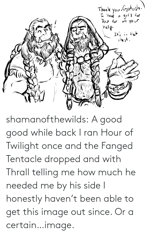 Honestly: shamanofthewilds:  A good good while back I ran Hour of Twilight once and the Fanged Tentacle dropped and with Thrall telling me how much he needed me by his side I honestly haven't been able to get this image out since. Or a certain…image.