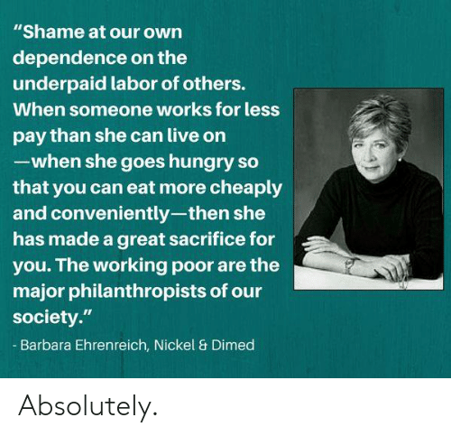 """Hungry, Memes, and Live: """"Shame at our own  dependence on the  underpaid labor of others.  When someone works for less  pay than she can live on  -when she goes hungry so  that you can eat more cheaply  and conveniently-then she  has made a great sacrifice for  you. The working poor are the  major philanthropists of our  society.""""  Barbara Ehrenreich, Nickel & Dimed Absolutely."""