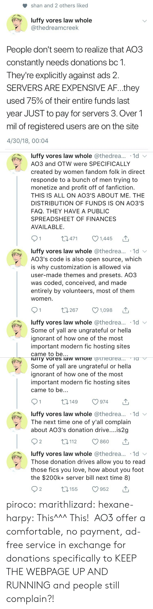 hosting: shan and 2 others liked  luffy vores law whole  @thedreamcreek  People don't seem to realize that AO3  constantly needs donations bc 1.  Theyre explicitly against ads 2.  SERVERS ARE EXPENSIVE AF...they  used 75% of their entire funds last  year JUST to pay for servers 3. Over1  mil of registered users are on the site  4/30/18, 00:04   luffy vores law whole @thedrea... 1d v  AO3 and OTW were SPECIFICALLY  created by women fandom folk in direct  responde to a bunch of men trying to  monetize and profit off of fanfiction.  THIS IS ALL ON AO3'S ABOUT ME. THE  DISTRIBUTION OF FUNDS IS ON AO3'S  FAQ. THEY HAVE A PUBLIC  SPREADSHEET OF FINANCES  AVAILABLE.  01 0471 1445  luffy vores law whole @thedrea... 1d  AO3's code is also open source, which  is why customization is allowed via  user-made themes and presets. AO3  was coded, conceived, and made  entirely by volunteers, most of them  womern  luffy vores law whole @thedrea... 1d  Some of yall are ungrateful or hella  ignorant of how one of the most  important modern fic hosting sites  came to be..   urry vores law wnoie cotneareaTa  Some of yall are ungrateful or hella  ignorant of how one of the most  important modern fic hosting sites  came to be..  t0149 974  luffy vores law whole @thedrea... 1d v  The next time one of y'all complain  about AO3's donation drive....is2g  92 t112 860 T  luffy vores law whole @thedrea... 1d  Those donation drives allow you to read  those fics you love, how about you foot  the $200k+ server bill next time 8) piroco: marithlizard:  hexane-harpy: This^^^ This!  AO3 offer a comfortable, no payment, ad-free service in exchange for donations specifically to KEEP THE WEBPAGE UP AND RUNNING and people still complain?!